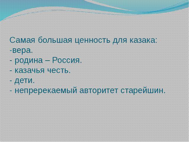 Самая большая ценность для казака: -вера. - родина – Россия. - казачья честь....