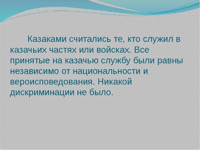 Казаками считались те, кто служил в казачьих частях или войсках. Все приняты...