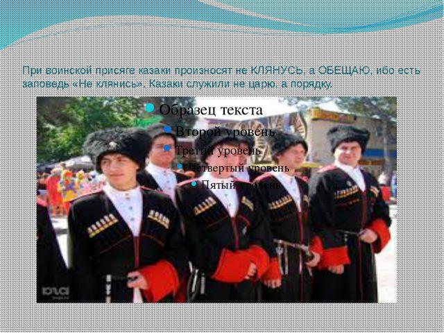 При воинской присяге казаки произносят не КЛЯНУСЬ, а ОБЕЩАЮ, ибо есть заповед...