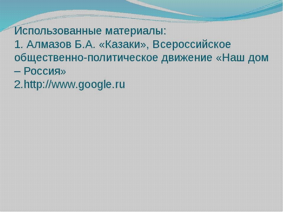 Использованные материалы: 1. Алмазов Б.А. «Казаки», Всероссийское общественно...