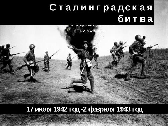 С т а л и н г р а д с к а я б и т в а 17июля 1942 год -2февраля...