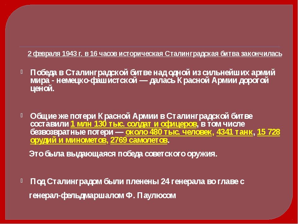 2 февраля 1943 г. в 16 часов историческая Сталинградская битва закончилась...