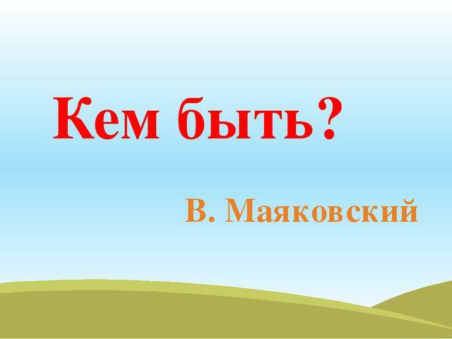 В. Маяковский Кем быть?