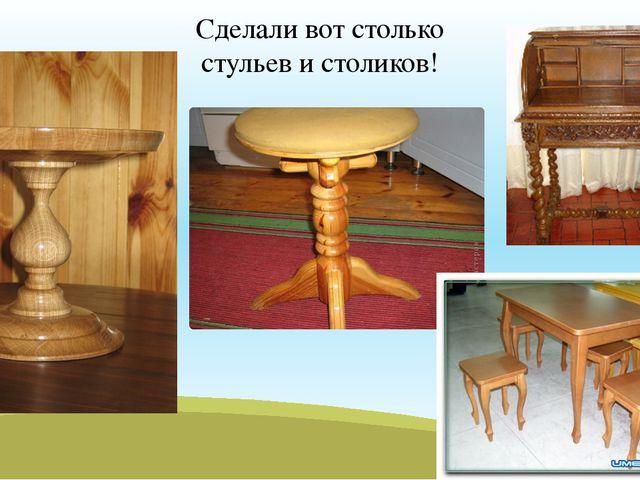 Сделали вот столько стульев и столиков!