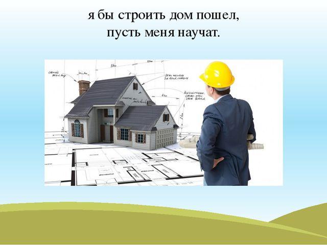 я бы строить дом пошел, пусть меня научат.