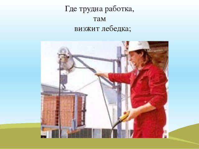 Где трудна работка, там визжит лебедка;