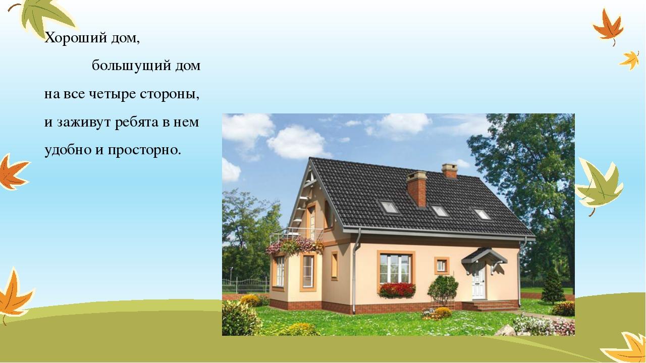 Хороший дом, большущий дом на все четыре стороны, и заживут ребята в нем удоб...