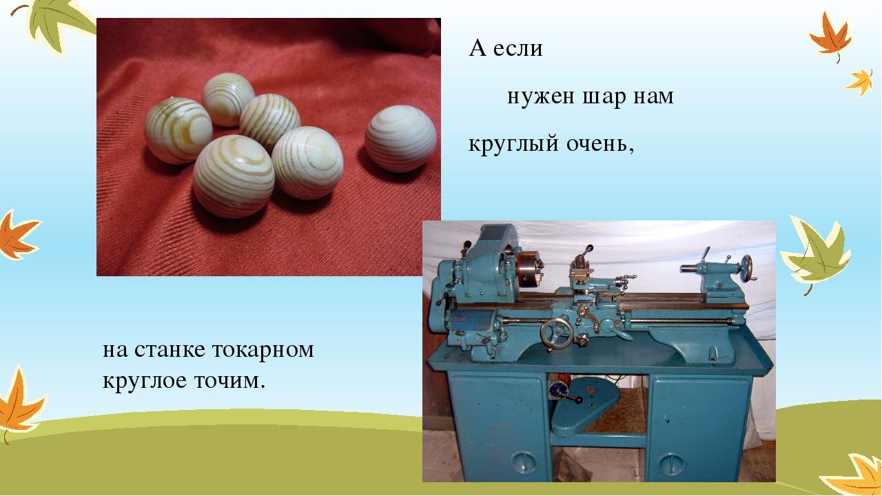 А если нужен шар нам круглый очень, на станке токарном круглое точим.