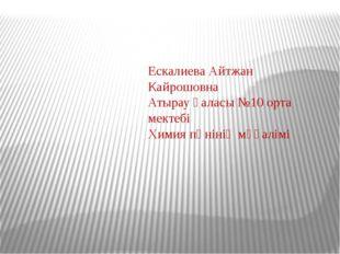 Ескалиева Айтжан Кайрошовна Атырау қаласы №10 орта мектебі Химия пәнінің мұғ