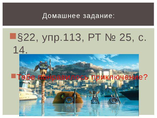 §22, упр.113, РТ № 25, с. 14. Тебе понравилось приключение? Домашнее задание: