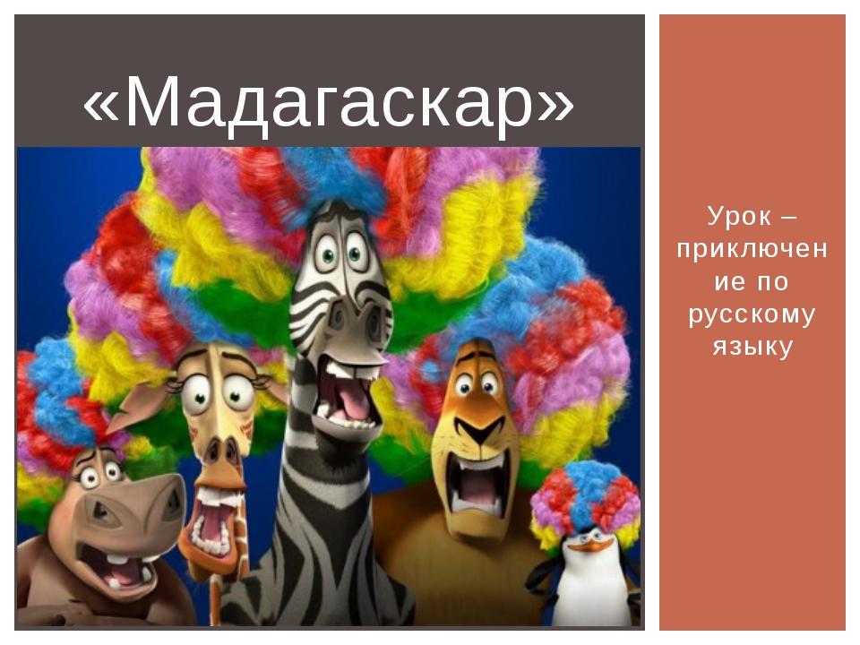 Урок – приключение по русскому языку «Мадагаскар»