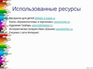 Использованные ресурсы Раскраски для детей detkam.e-papa.ru Книга «Фразеологи