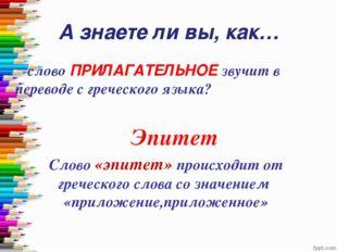 А знаете ли вы, как… слово ПРИЛАГАТЕЛЬНОЕ звучит в переводе с греческого язы
