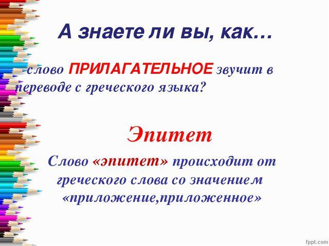 А знаете ли вы, как… слово ПРИЛАГАТЕЛЬНОЕ звучит в переводе с греческого язы...