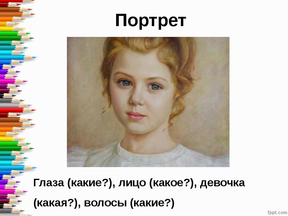 Портрет Глаза (какие?), лицо (какое?), девочка (какая?), волосы (какие?)