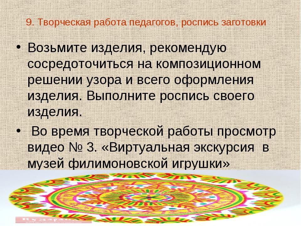 9. Творческая работапедагогов, роспись заготовки Возьмите изделия, рекоменду...