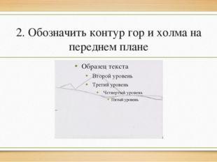 2. Обозначить контур гор и холма на переднем плане