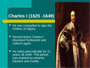 Charles I (1625 -1649) He was compelled to sign the Petition of Rights. Sever