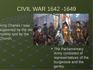 CIVIL WAR 1642 -1649 King Charles I was supported by the old nobility and by