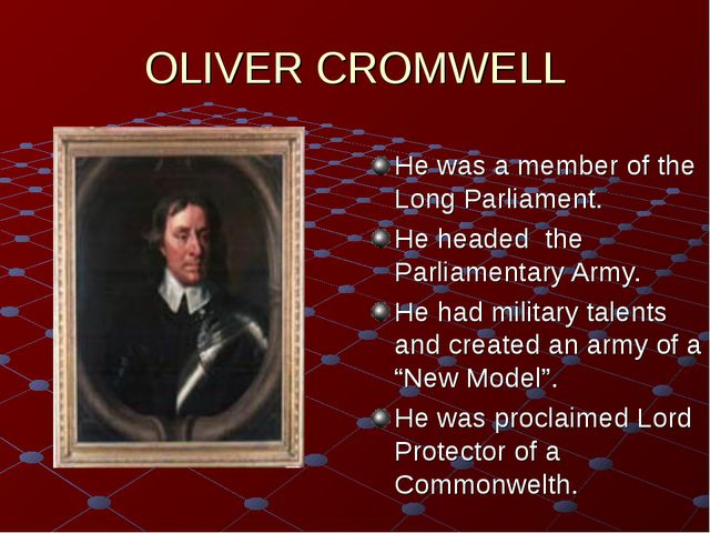 OLIVER CROMWELL He was a member of the Long Parliament. He headed the Parliam...