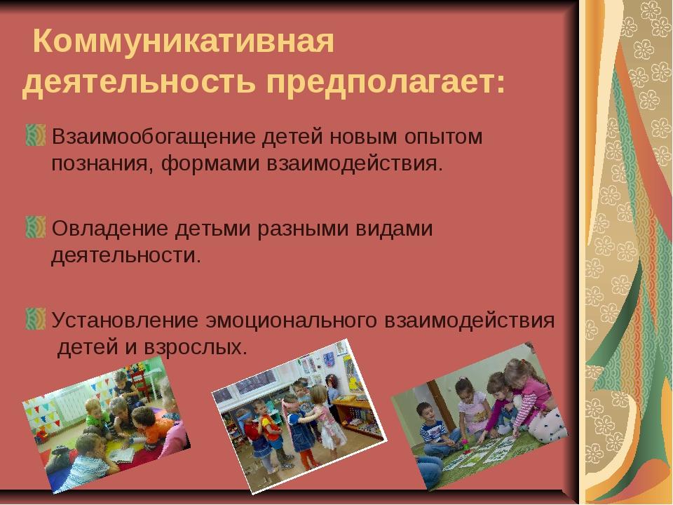 Коммуникативная деятельность предполагает: Взаимообогащение детей новым опыт...