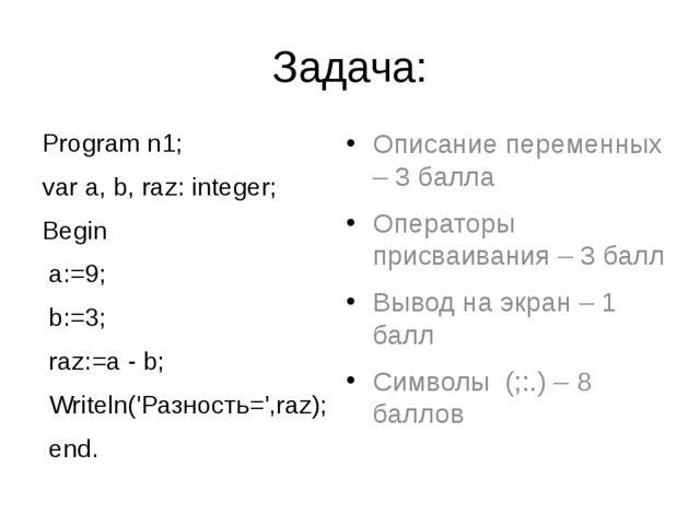Задача: Program n1; var а, b, raz: integer; Begin а:=9; b:=3; raz:=а - b; Wri...