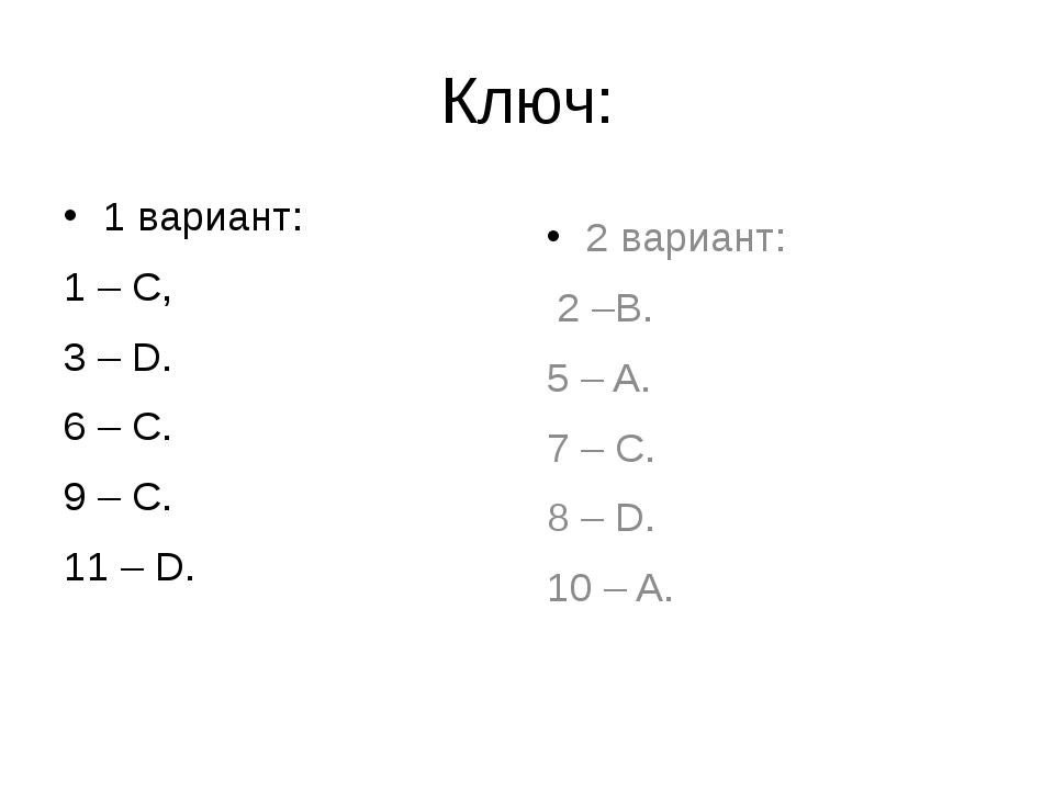 Ключ: 1 вариант: 1 – С, 3 – D. 6 – C. 9 – C. 11 – D. 2 вариант: 2 –B. 5 – A....