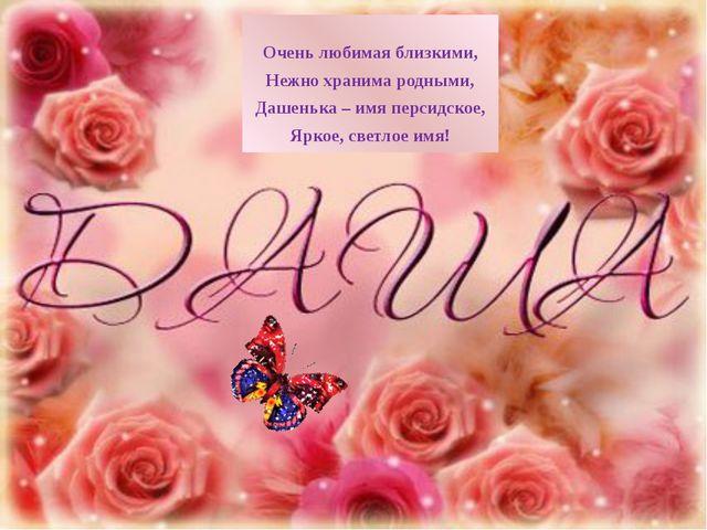 Оченьлюбимая близкими, Нежно хранима родными, Дашенька – имя персидское, Ярк...