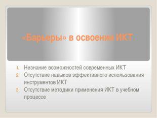 «Барьеры» в освоении ИКТ Незнание возможностей современных ИКТ Отсутствие нав