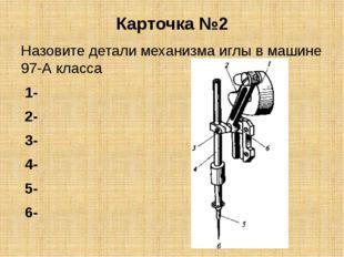 Карточка №2 Назовите детали механизма иглы в машине 97-А класса 1- 2- 3- 4- 5