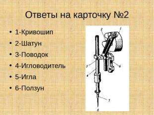 Ответы на карточку №2 1-Кривошип 2-Шатун 3-Поводок 4-Игловодитель 5-Игла 6-По