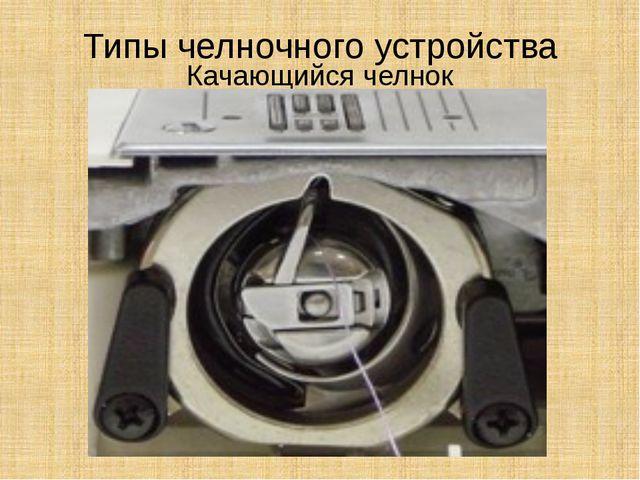 Типы челночного устройства Качающийся челнок