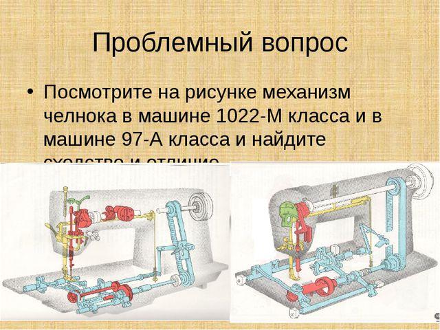Проблемный вопрос Посмотрите на рисунке механизм челнока в машине 1022-М клас...