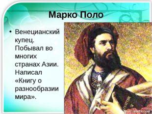Марко Поло Венецианский купец. Побывал во многих странах Азии. Написал «Книгу