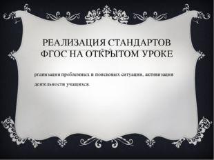 РЕАЛИЗАЦИЯ СТАНДАРТОВ ФГОС НА ОТКРЫТОМ УРОКЕ Организация проблемных и поисков