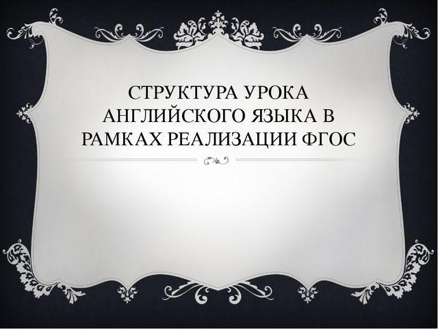СТРУКТУРА УРОКА АНГЛИЙСКОГО ЯЗЫКА В РАМКАХ РЕАЛИЗАЦИИ ФГОС