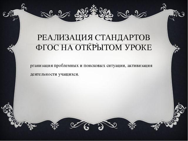 РЕАЛИЗАЦИЯ СТАНДАРТОВ ФГОС НА ОТКРЫТОМ УРОКЕ Организация проблемных и поисков...