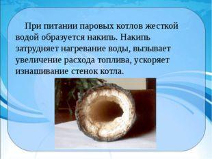 При питании паровых котлов жесткой водой образуется накипь. Накипь затрудняе