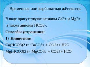 Временная или карбонатная жёсткость В воде присутствуют катионы Са2+и Мg2+,