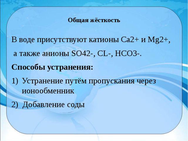 Общая жёсткость В воде присутствуют катионы Са2+и Мg2+, а также анионы SO42-...