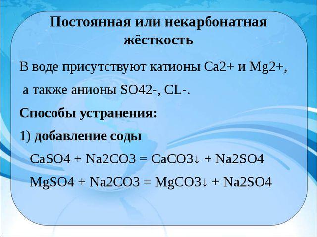 Постоянная или некарбонатная жёсткость В воде присутствуют катионы Са2+и Мg2...