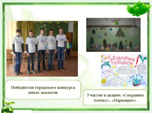 Победители городского конкурса юных экологов Участие в акциях «Сохраним ёлочк