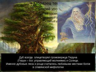 Дуб всегда олицетворял громовержца Перуна (Перун – бог, управляющий молниями)