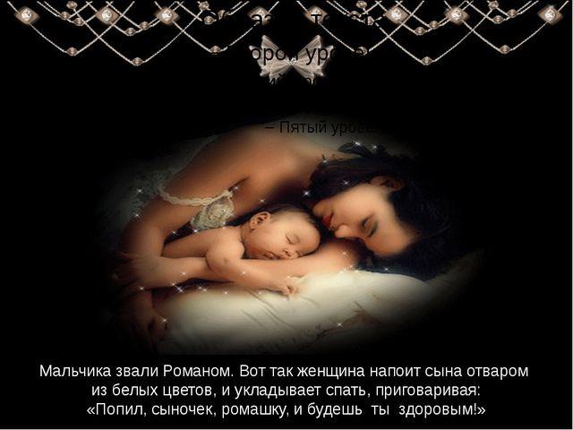 Мальчика звали Романом. Вот так женщина напоит сына отваром из белых цветов,...