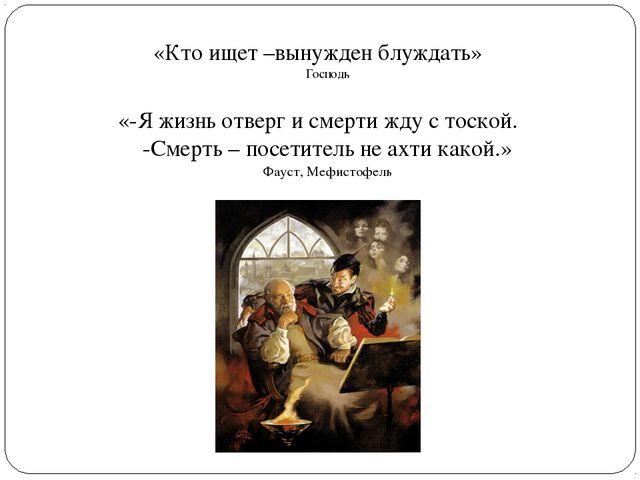 «Кто ищет –вынужден блуждать» Господь «-Я жизнь отверг и смерти жду с тоской....