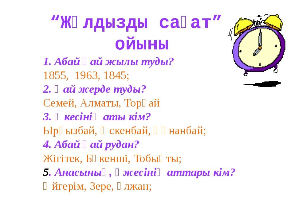 """""""Жұлдызды сағат"""" ойыны 1. Абай қай жылы туды? 1855, 1963, 1845; 2. Қай жер..."""