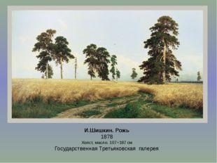 И.Шишкин. Рожь 1878 Холст, масло. 107×187см Государственная Третьяковская га