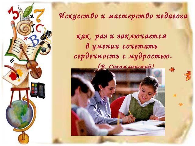 Искусство и мастерство педагога как раз и заключается в умении сочетать серде...