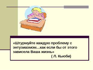 «Штурмуйте каждую проблему с энтузиазмом…как если бы от этого зависела Ваша ж