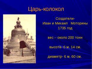 Царь-колокол Создатели- Иван и Михаил Моторины 1735 год вес – около 200 тонн